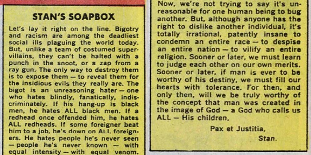 Let's lay it right on the line. Bigotry and racism are among the deadliest social ills plaguing the world today. But, unlike a team of costumed super-villains, they can't be halted with a punch in the snoot, or a zap from a ray gun. The only way to destroy them is to expose them – to reveal them for the insidious evils they really are. The bigot is an unreasoning hater – one who hates blindly, fanatically, indiscriminately. If his hang-up is black men, he hates ALL black men. If a redhead once offended him, he hates ALL redheads. If some foreigner beat him to a job, he's down on ALL foreigners. He hates people he's never seen – people he's never known – with equal intensity – with equal venom. Now, we're not trying to say it's unreasonable for one human being to bug another. But, although anyone has the right to dislike another individual, it's totally irrational, patently insane to condemn an entire race – to despise an entire nation – to vilify an entire religion. Sooner or later, we must learn to judge each other on our own merits. Sooner or later, if man is ever to be worthy of his destiny, we must fill out hearts with tolerance. For then, and only then, will we be truly worthy of the concept that man was created in the image of God – a God who calls us ALL – His children.  Pax et Justitia, Stan